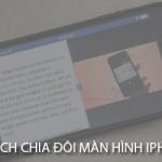 5 bước chia đôi màn hình iPhone mà bạn cần biết
