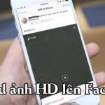 Cách upload ảnh và video chất lượng cao lên Facebook trên điện thoại
