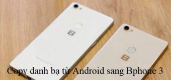 Hướng dẫn cách copy danh bạ từ Android sang Bphone 3